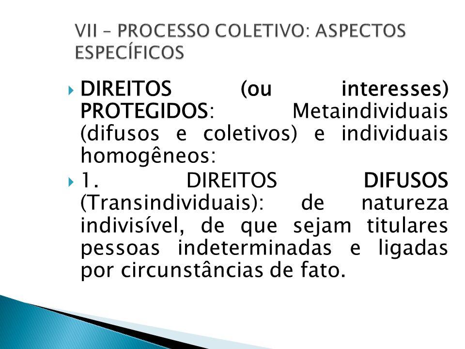  DIREITOS (ou interesses) PROTEGIDOS: Metaindividuais (difusos e coletivos) e individuais homogêneos:  1.