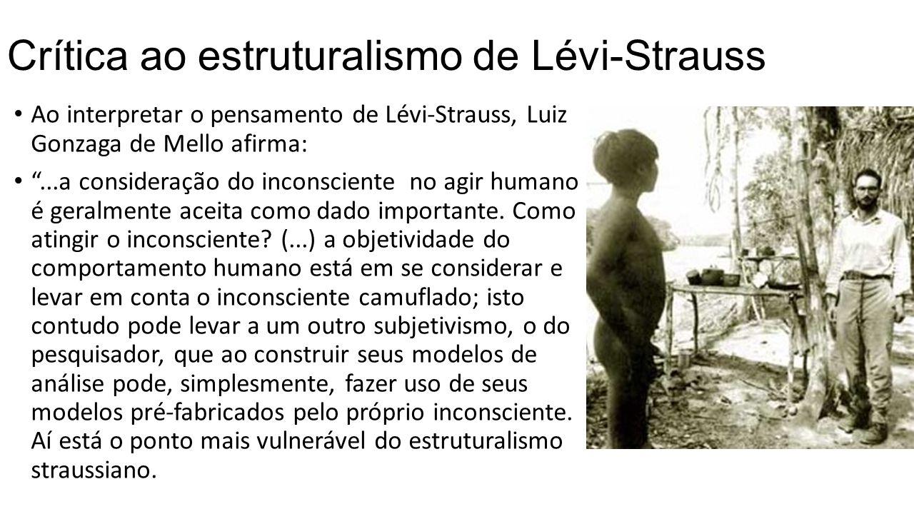 """Crítica ao estruturalismo de Lévi-Strauss Ao interpretar o pensamento de Lévi-Strauss, Luiz Gonzaga de Mello afirma: """"...a consideração do inconscient"""