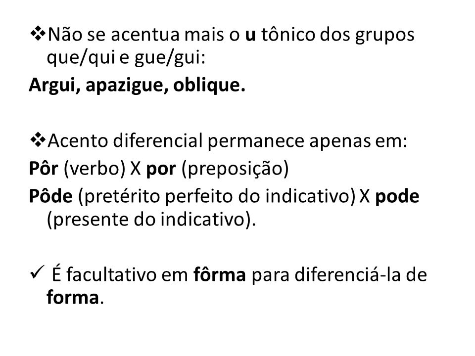  Não se acentua mais o u tônico dos grupos que/qui e gue/gui: Argui, apazigue, oblique.  Acento diferencial permanece apenas em: Pôr (verbo) X por (