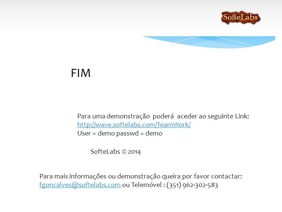 FIM SofteLabs © 2014 Para mais informações ou demonstração queira por favor contactar: fgoncalves@softelabs.com ou Telemóvel : (351) 962-302-583 fgoncalves@softelabs.com Para uma demonstração poderá aceder ao seguinte Link: http://wave.softelabs.com/TeamWork/ User = demo passwd = demo