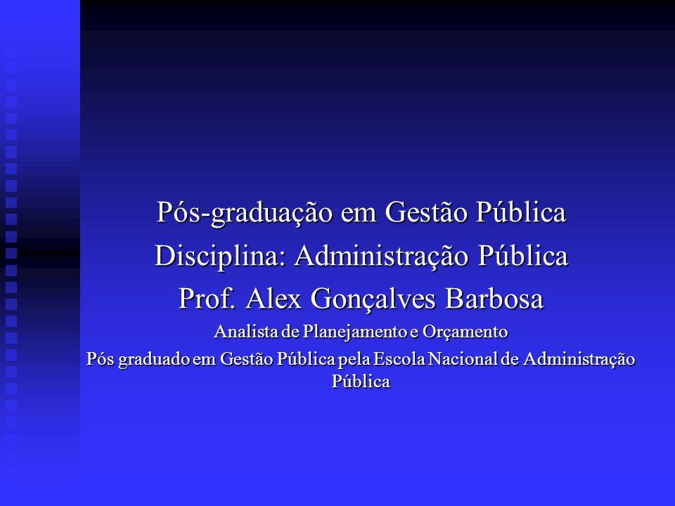 Pós-graduação em Gestão Pública Disciplina: Administração Pública Prof. Alex Gonçalves Barbosa Analista de Planejamento e Orçamento Pós graduado em Ge