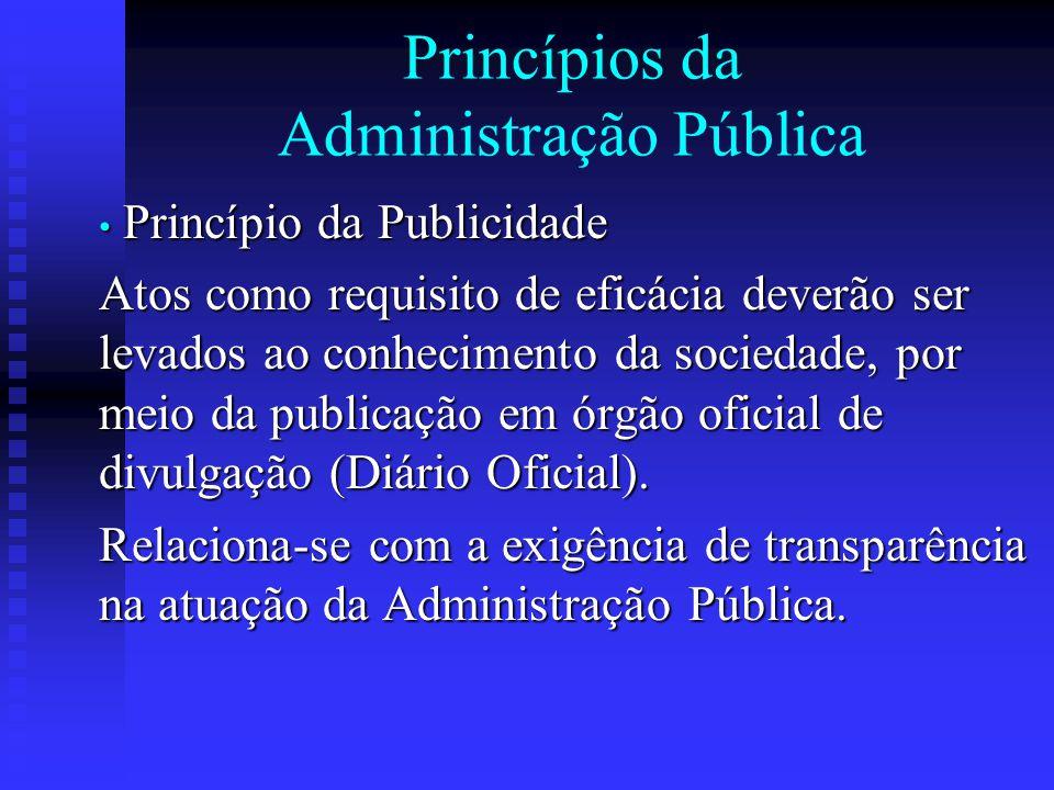 Princípios da Administração Pública Princípio da Publicidade Princípio da Publicidade Atos como requisito de eficácia deverão ser levados ao conhecime