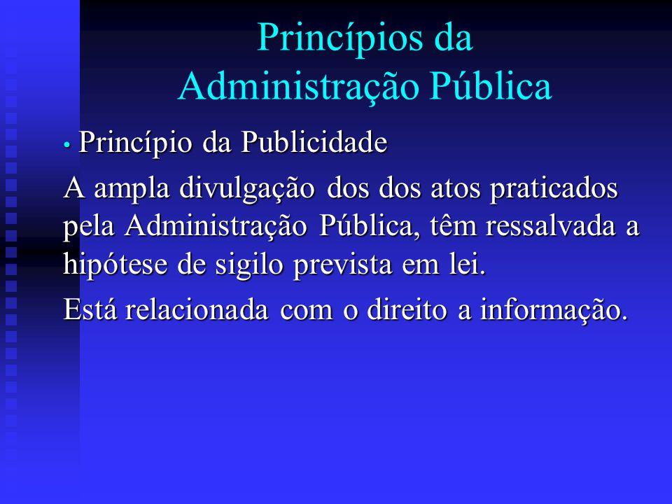 Princípios da Administração Pública Princípio da Publicidade Princípio da Publicidade A ampla divulgação dos dos atos praticados pela Administração Pú