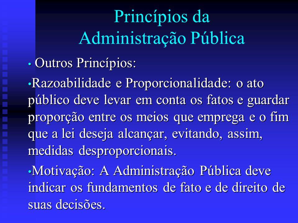 Princípios da Administração Pública Outros Princípios: Outros Princípios: Razoabilidade e Proporcionalidade: o ato público deve levar em conta os fato