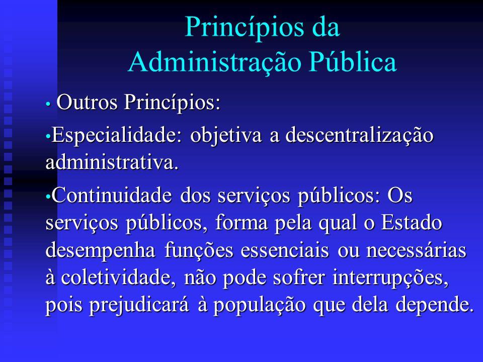 Princípios da Administração Pública Outros Princípios: Outros Princípios: Especialidade: objetiva a descentralização administrativa. Especialidade: ob