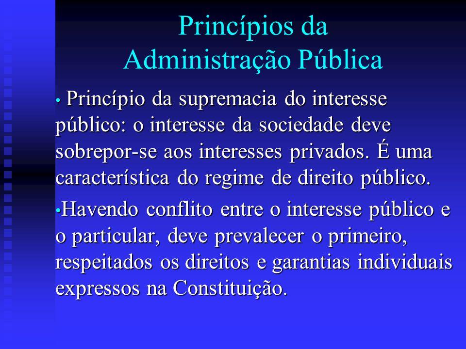Princípios da Administração Pública Princípio da indisponibilidade do interesse público: os bens e interesses públicos são indisponíveis, não pertencendo à Administração, nem aos agentes públicos. Princípio da indisponibilidade do interesse público: os bens e interesses públicos são indisponíveis, não pertencendo à Administração, nem aos agentes públicos. São vedados ao agente público qualquer ato que implique renúncia a direitos do Poder Público ou que onerem a sociedade.