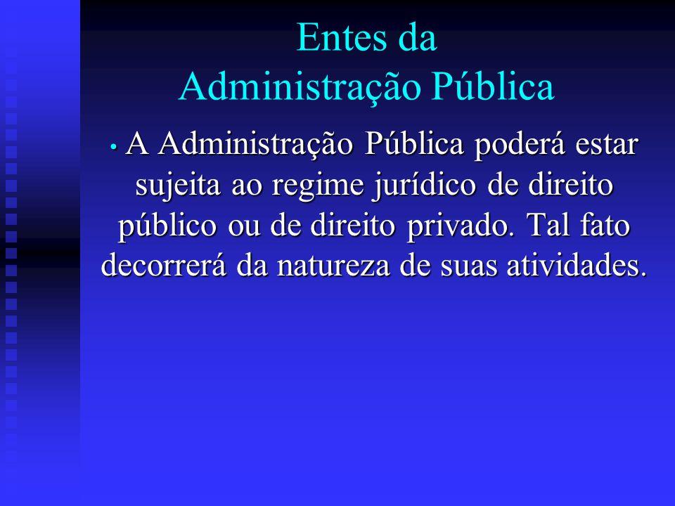 Entes da Administração Pública A Administração Pública poderá estar sujeita ao regime jurídico de direito público ou de direito privado. Tal fato deco