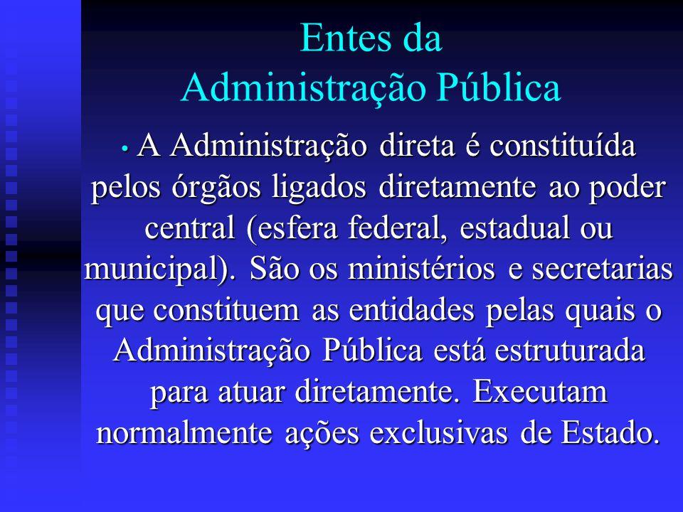 Entes da Administração Pública A Administração direta é constituída pelos órgãos ligados diretamente ao poder central (esfera federal, estadual ou mun