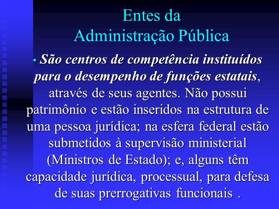 Entes da Administração Pública São centros de competência instituídos para o desempenho de funções estatais, através de seus agentes. Não possui patri