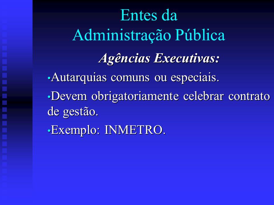 Entes da Administração Pública Agências Executivas: Autarquias comuns ou especiais. Autarquias comuns ou especiais. Devem obrigatoriamente celebrar co