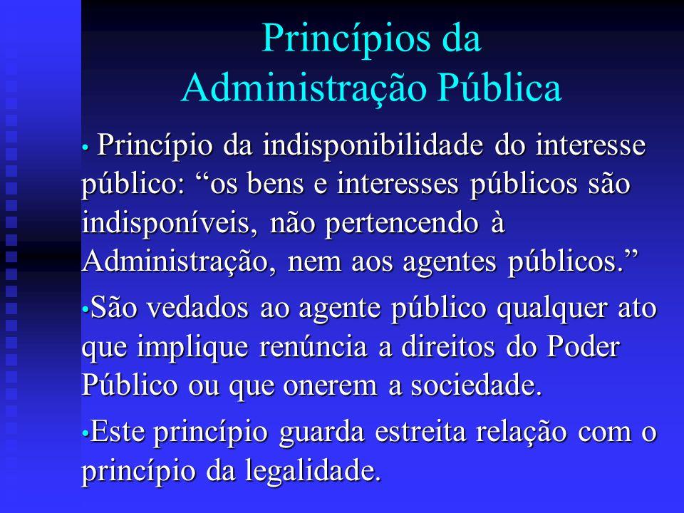 """Princípios da Administração Pública Princípio da indisponibilidade do interesse público: """"os bens e interesses públicos são indisponíveis, não pertenc"""