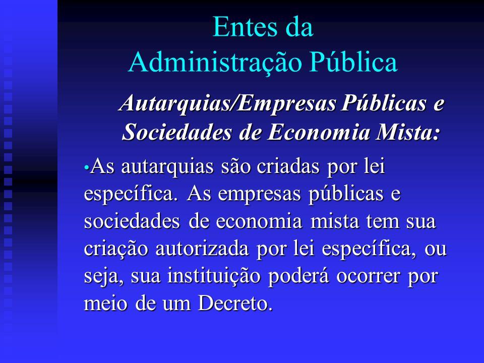 Entes da Administração Pública Autarquias/Empresas Públicas e Sociedades de Economia Mista: As autarquias são criadas por lei específica. As empresas