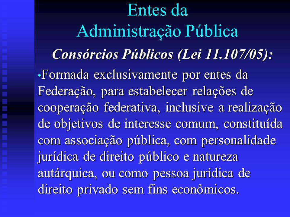 Entes da Administração Pública Consórcios Públicos (Lei 11.107/05): Formada exclusivamente por entes da Federação, para estabelecer relações de cooper