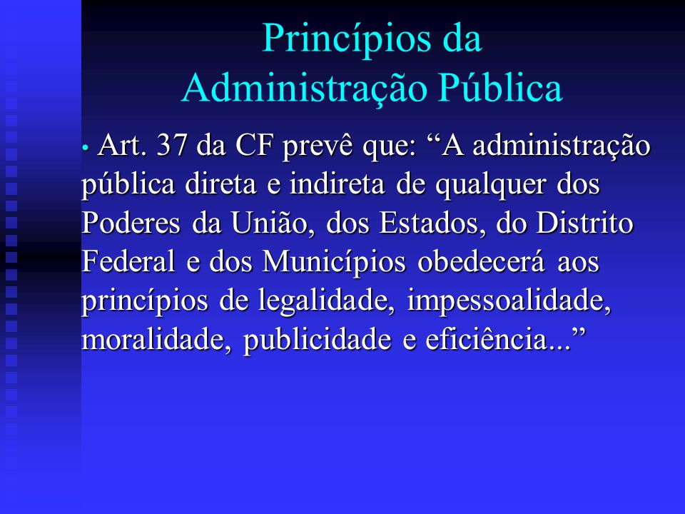 """Princípios da Administração Pública Art. 37 da CF prevê que: """"A administração pública direta e indireta de qualquer dos Poderes da União, dos Estados,"""