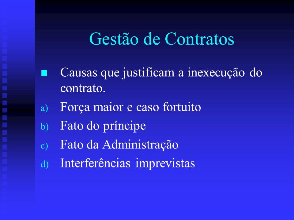 Gestão de Contratos Causas que justificam a inexecução do contrato. a) a) Força maior e caso fortuito b) b) Fato do príncipe c) c) Fato da Administraç