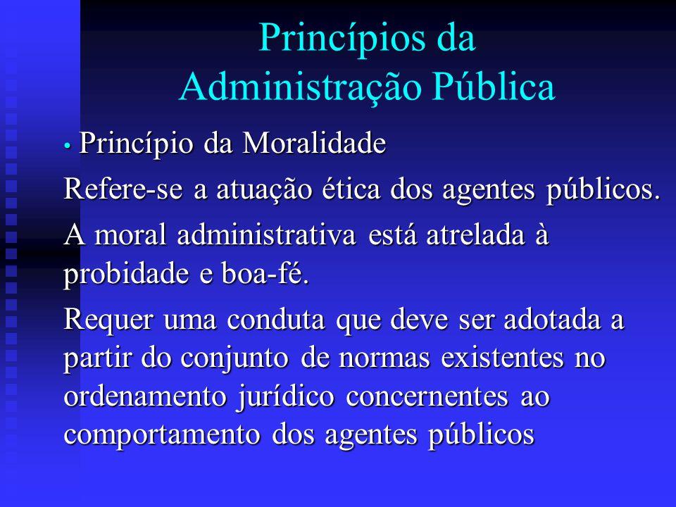Princípios da Administração Pública Princípio da Moralidade Princípio da Moralidade Refere-se a atuação ética dos agentes públicos. A moral administra