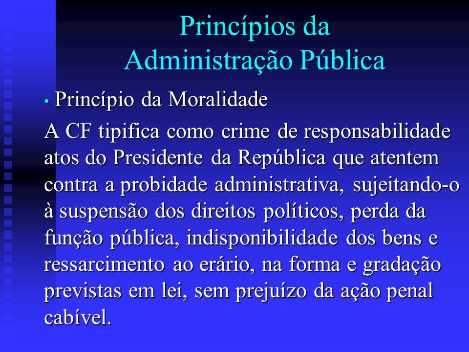 Princípios da Administração Pública Princípio da Moralidade Princípio da Moralidade A CF tipifica como crime de responsabilidade atos do Presidente da