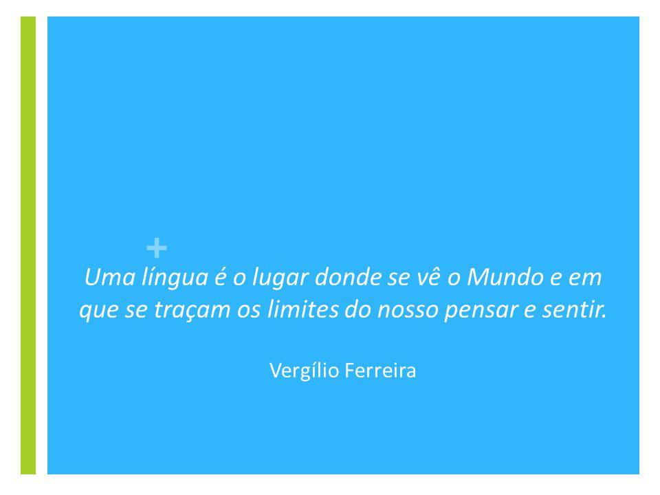 + Uma língua é o lugar donde se vê o Mundo e em que se traçam os limites do nosso pensar e sentir. Vergílio Ferreira