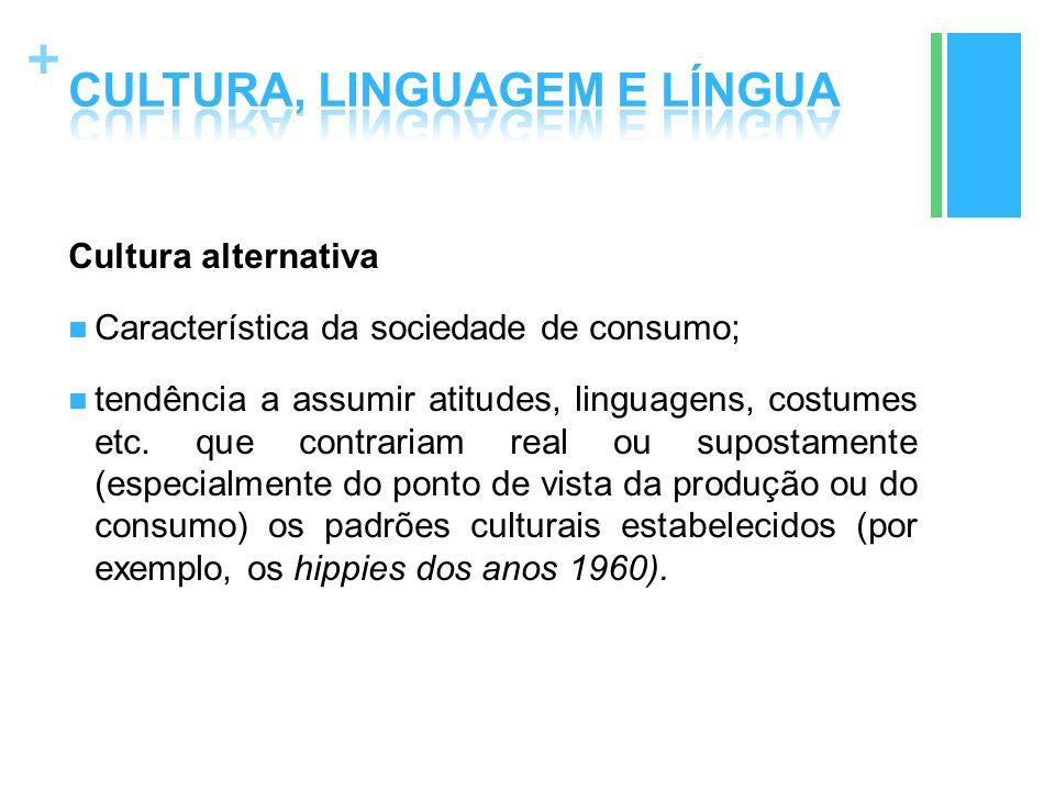 + Cultura alternativa Característica da sociedade de consumo; tendência a assumir atitudes, linguagens, costumes etc. que contrariam real ou supostame