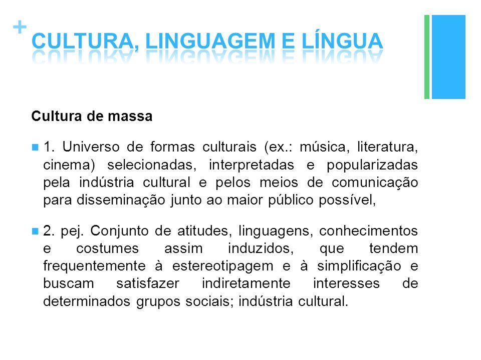 + Cultura de massa 1. Universo de formas culturais (ex.: música, literatura, cinema) selecionadas, interpretadas e popularizadas pela indústria cultur