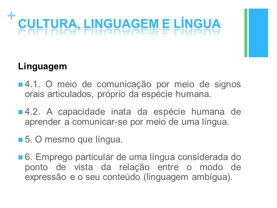 + Linguagem 4.1. O meio de comunicação por meio de signos orais articulados, próprio da espécie humana. 4.2. A capacidade inata da espécie humana de a