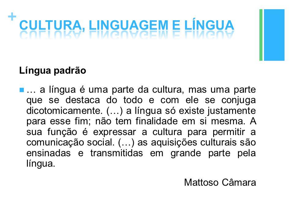 + Língua padrão … a língua é uma parte da cultura, mas uma parte que se destaca do todo e com ele se conjuga dicotomicamente. (…) a língua só existe j