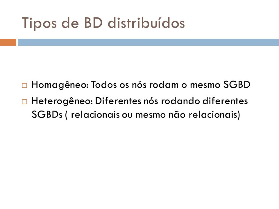 Tipos de BD distribuídos  Homagêneo: Todos os nós rodam o mesmo SGBD  Heterogêneo: Diferentes nós rodando diferentes SGBDs ( relacionais ou mesmo nã