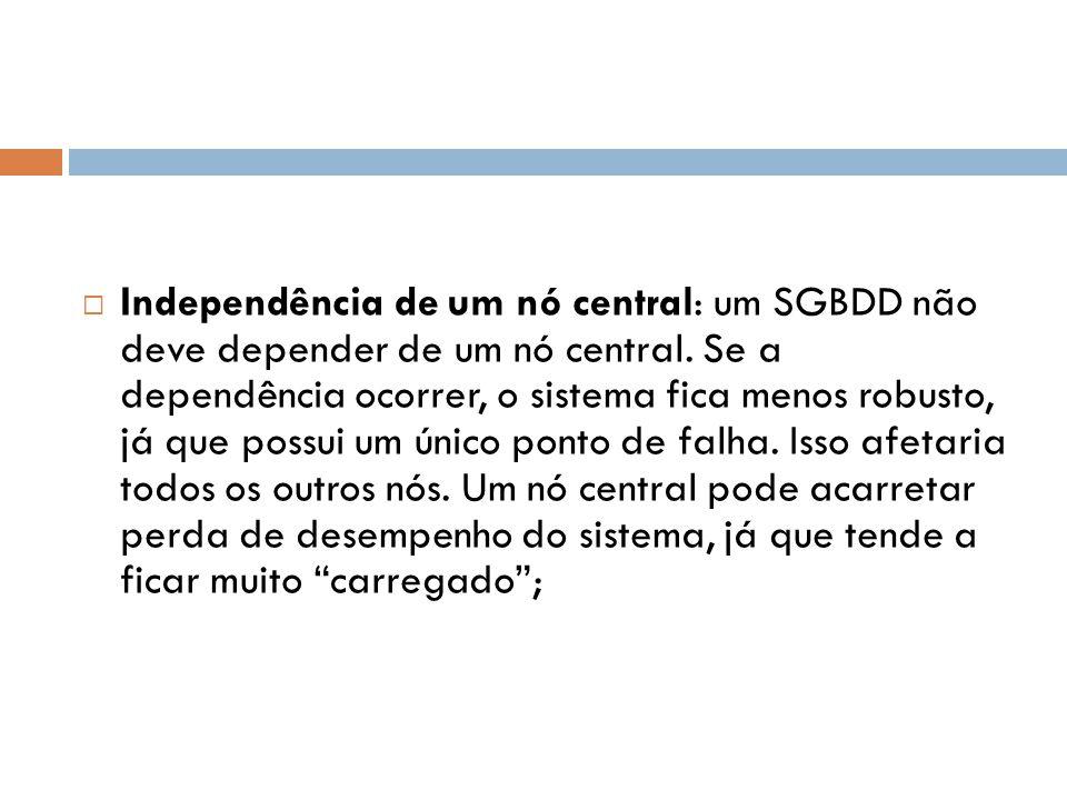  Independência de um nó central: um SGBDD não deve depender de um nó central. Se a dependência ocorrer, o sistema fica menos robusto, já que possui u