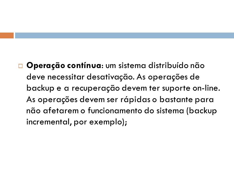  Operação contínua: um sistema distribuído não deve necessitar desativação. As operações de backup e a recuperação devem ter suporte on-line. As oper