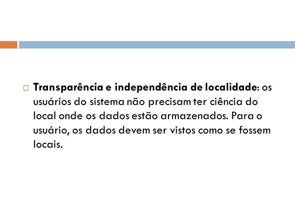  Transparência e independência de localidade: os usuários do sistema não precisam ter ciência do local onde os dados estão armazenados. Para o usuári