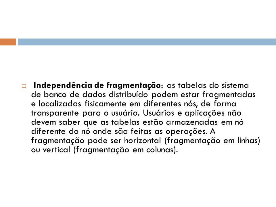  Independência de fragmentação: as tabelas do sistema de banco de dados distribuído podem estar fragmentadas e localizadas fisicamente em diferentes