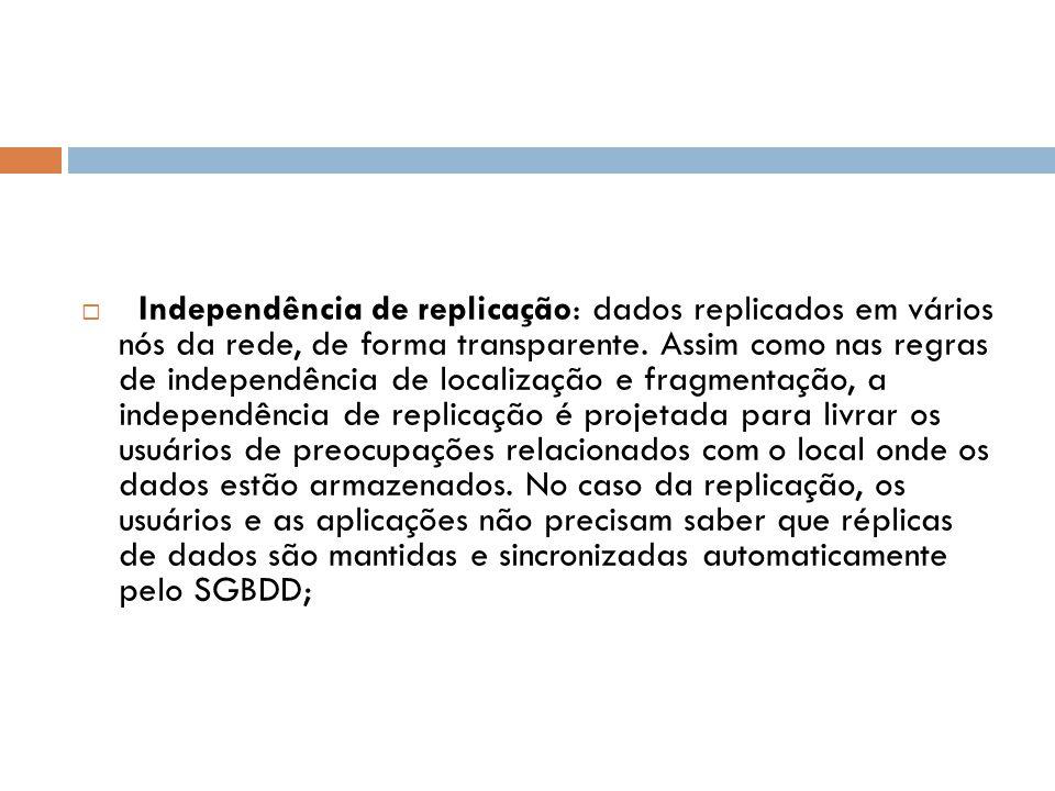  Independência de replicação: dados replicados em vários nós da rede, de forma transparente. Assim como nas regras de independência de localização e