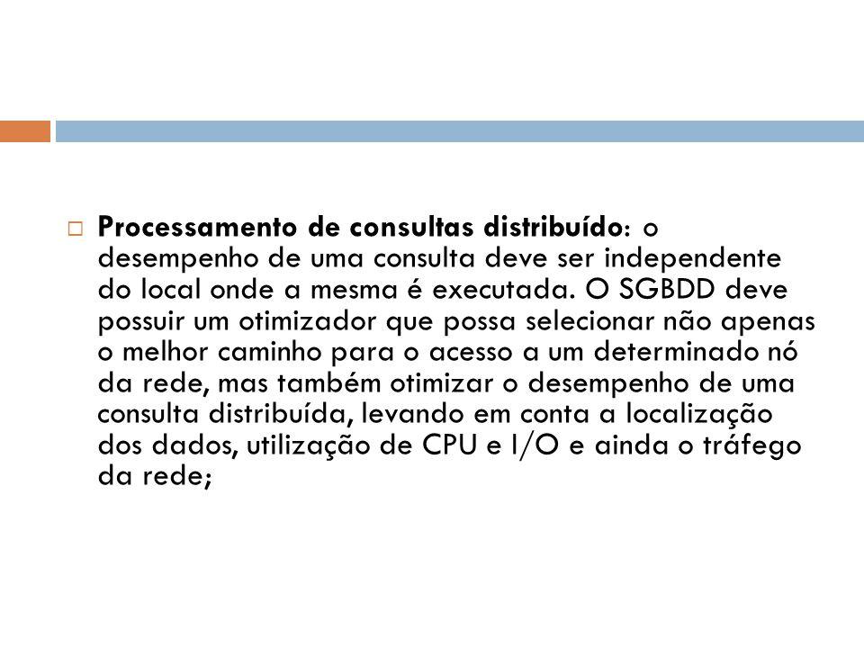  Processamento de consultas distribuído: o desempenho de uma consulta deve ser independente do local onde a mesma é executada. O SGBDD deve possuir u