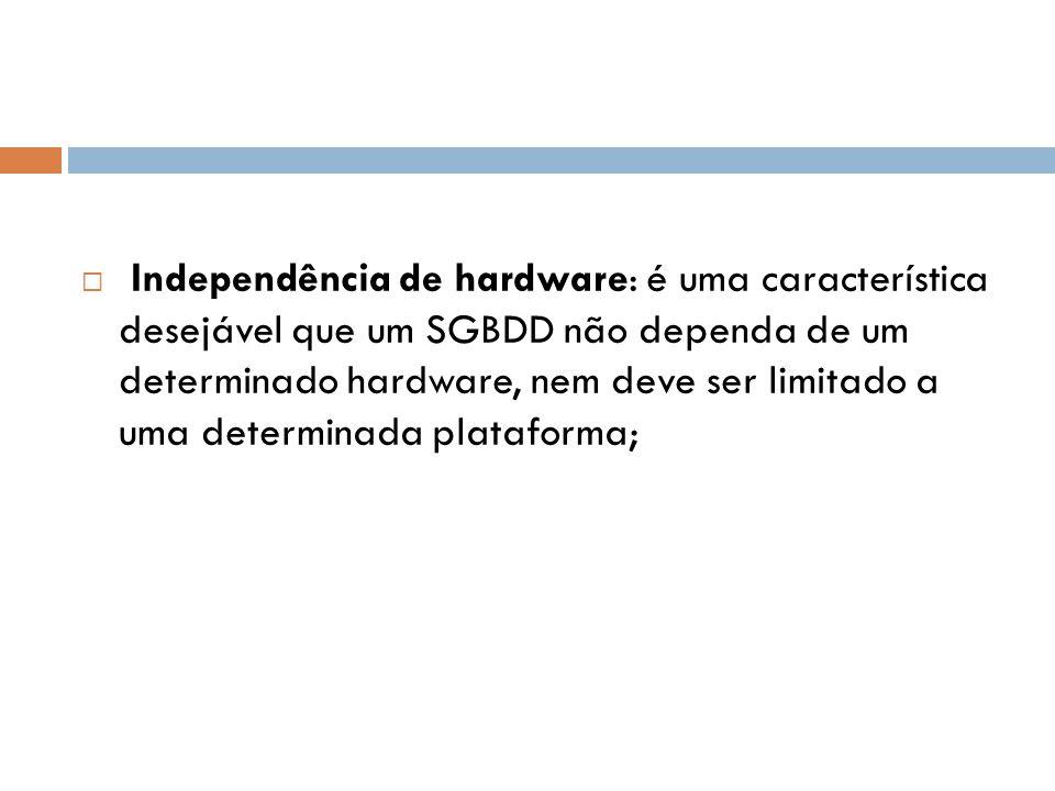 Independência de hardware: é uma característica desejável que um SGBDD não dependa de um determinado hardware, nem deve ser limitado a uma determina