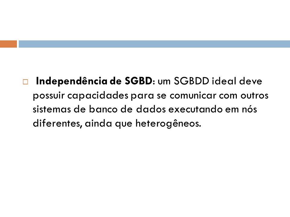  Independência de SGBD: um SGBDD ideal deve possuir capacidades para se comunicar com outros sistemas de banco de dados executando em nós diferentes,