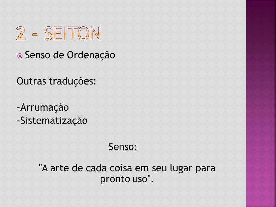 Senso de Ordenação Outras traduções: -Arrumação -Sistematização Senso: A arte de cada coisa em seu lugar para pronto uso .