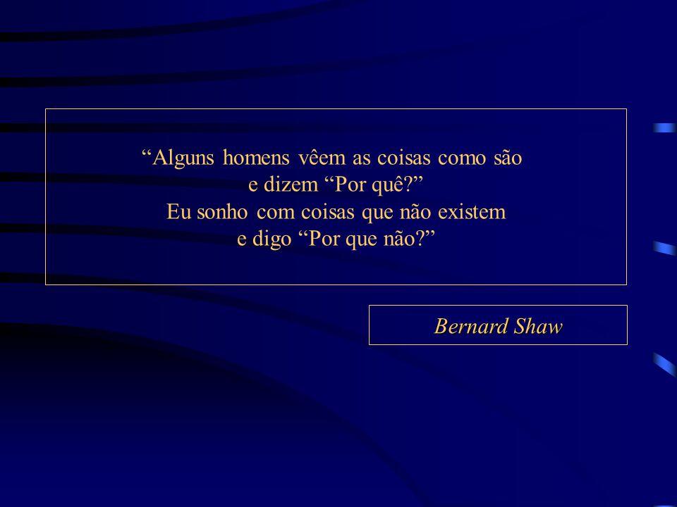 """Bernard Shaw """"Alguns homens vêem as coisas como são e dizem """"Por quê?"""" Eu sonho com coisas que não existem e digo """"Por que não?"""""""