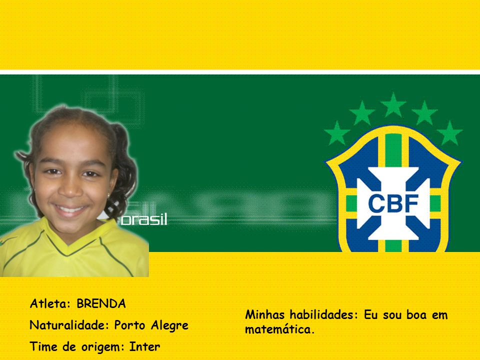 Atleta: BRENDA Naturalidade: Porto Alegre Time de origem: Inter Minhas habilidades: Eu sou boa em matemática.