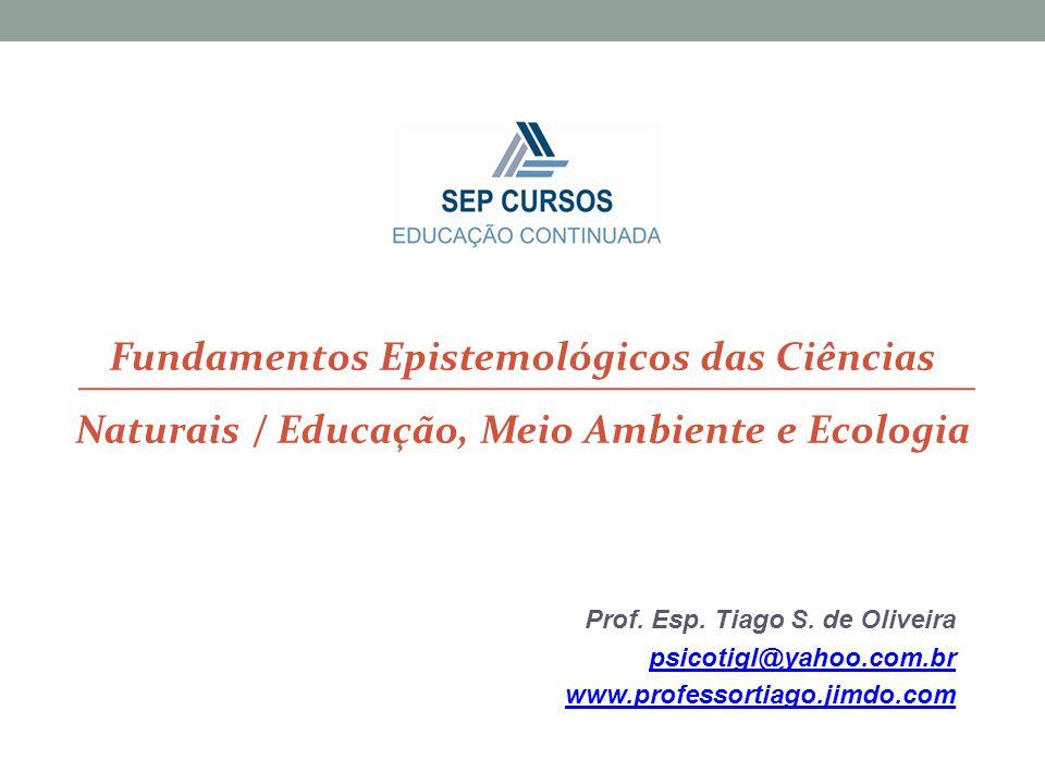 Prof. Esp. Tiago S. de Oliveira psicotigl@yahoo.com.br www.professortiago.jimdo.com Fundamentos Epistemológicos das Ciências Naturais / Educação, Meio