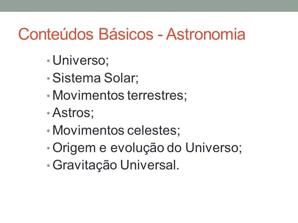 Conteúdos Básicos - Astronomia Universo; Sistema Solar; Movimentos terrestres; Astros; Movimentos celestes; Origem e evolução do Universo; Gravitação