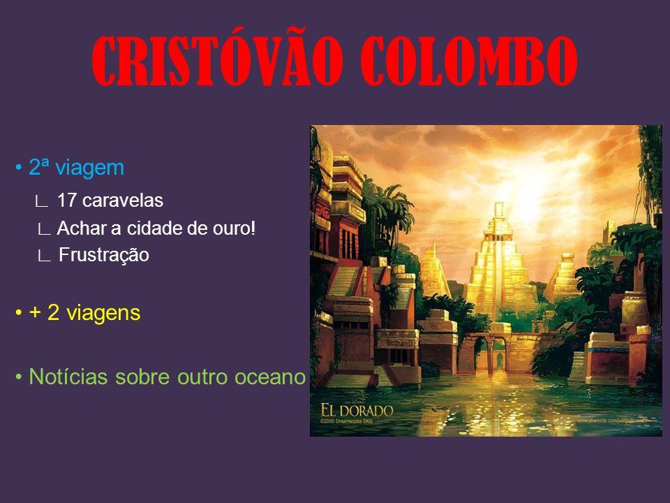 2ª viagem ∟ 17 caravelas ∟ Achar a cidade de ouro! ∟ Frustração + 2 viagens Notícias sobre outro oceano CRISTÓVÃO COLOMBO