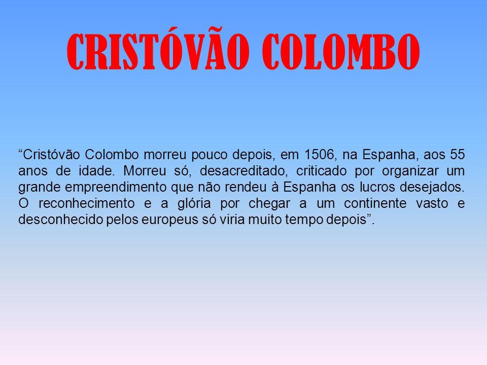 """""""Cristóvão Colombo morreu pouco depois, em 1506, na Espanha, aos 55 anos de idade. Morreu só, desacreditado, criticado por organizar um grande empreen"""