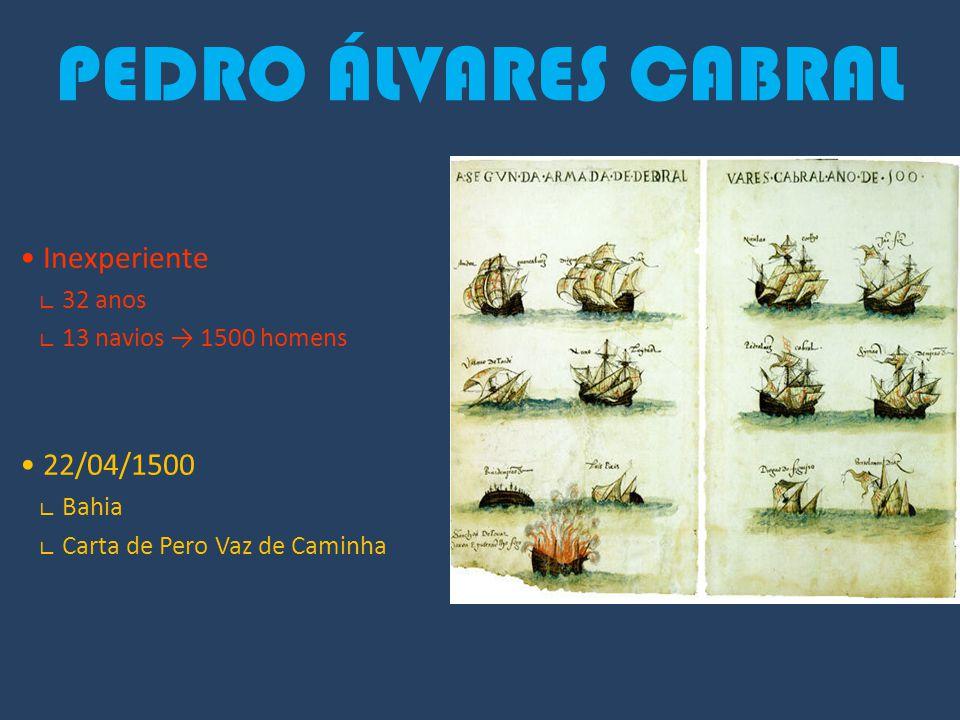 PEDRO ÁLVARES CABRAL Inexperiente ∟ 32 anos ∟ 13 navios → 1500 homens 22/04/1500 ∟ Bahia ∟ Carta de Pero Vaz de Caminha