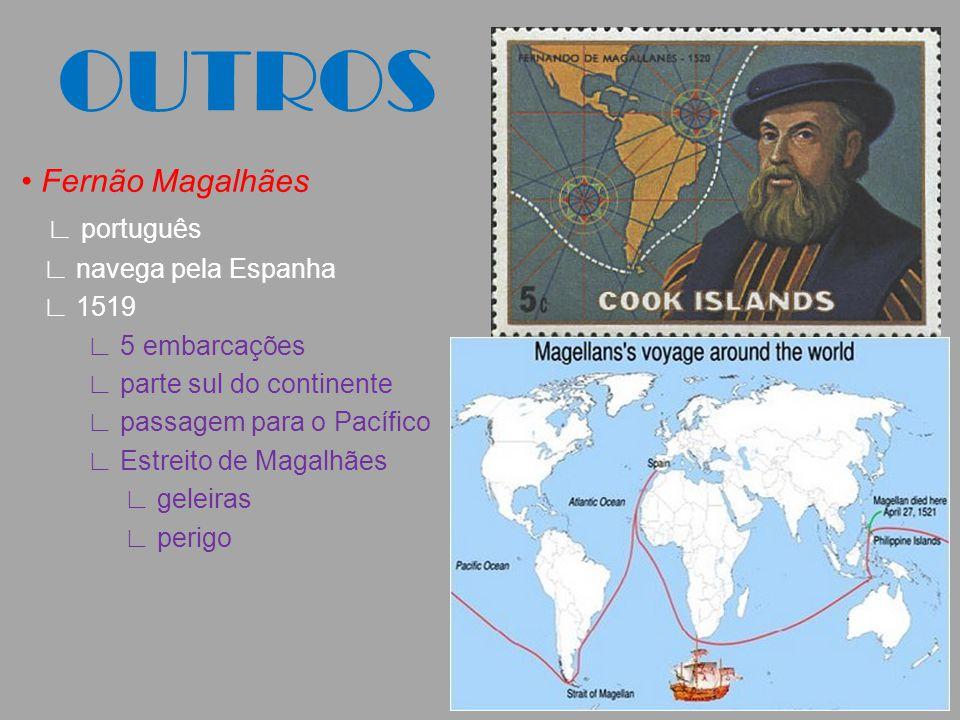 OUTROS Fernão Magalhães ∟ português ∟ navega pela Espanha ∟ 1519 ∟ 5 embarcações ∟ parte sul do continente ∟ passagem para o Pacífico ∟ Estreito de Ma