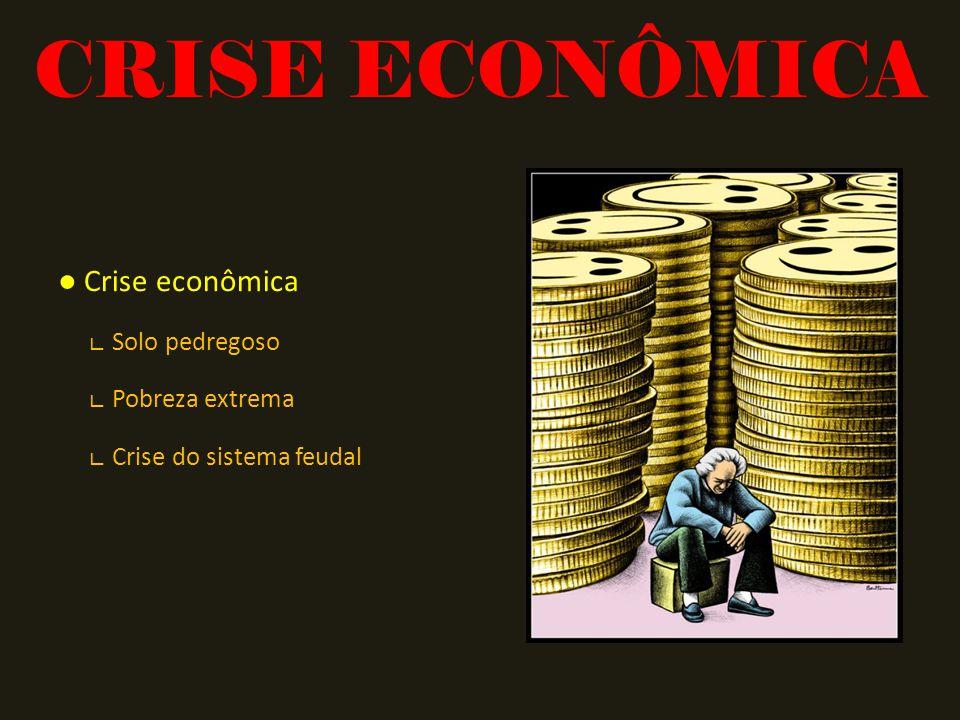 CRISE ECONÔMICA ● Crise econômica ∟ Solo pedregoso ∟ Pobreza extrema ∟ Crise do sistema feudal