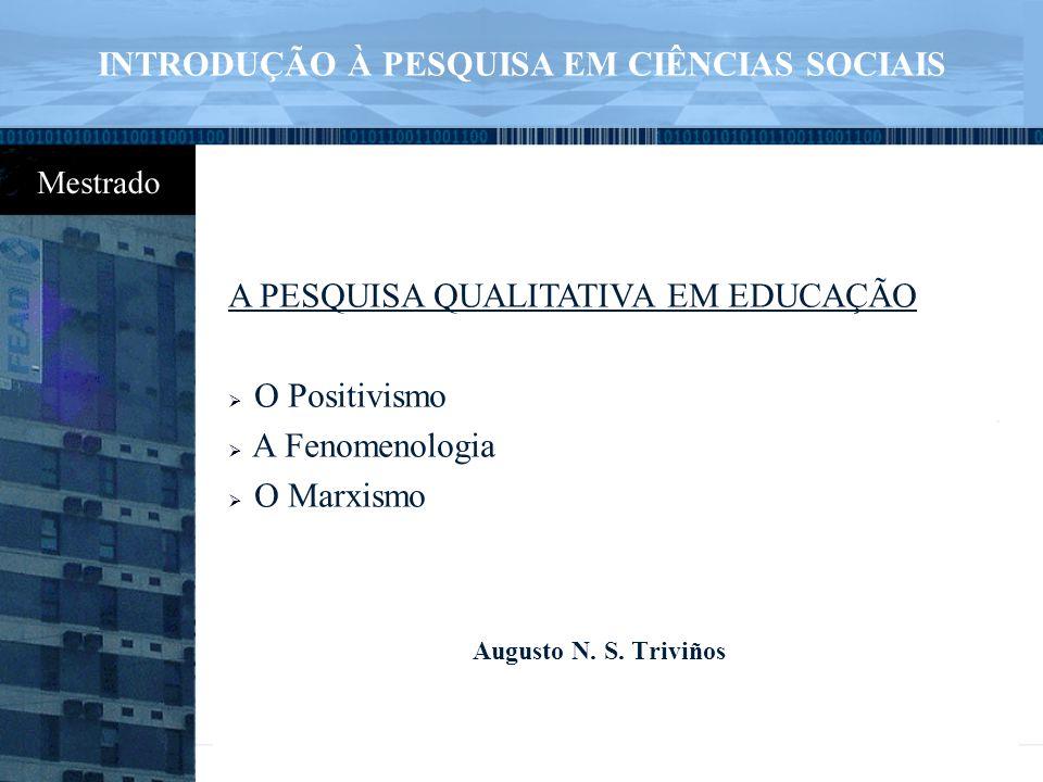 A PESQUISA QUALITATIVA EM EDUCAÇÃO  O Positivismo  A Fenomenologia  O Marxismo Augusto N. S. Triviños INTRODUÇÃO À PESQUISA EM CIÊNCIAS SOCIAIS