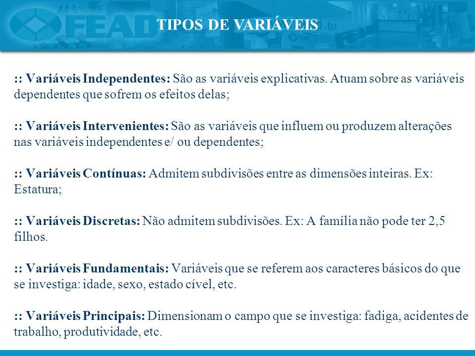 TIPOS DE VARIÁVEIS :: Variáveis Independentes: São as variáveis explicativas. Atuam sobre as variáveis dependentes que sofrem os efeitos delas; :: Var