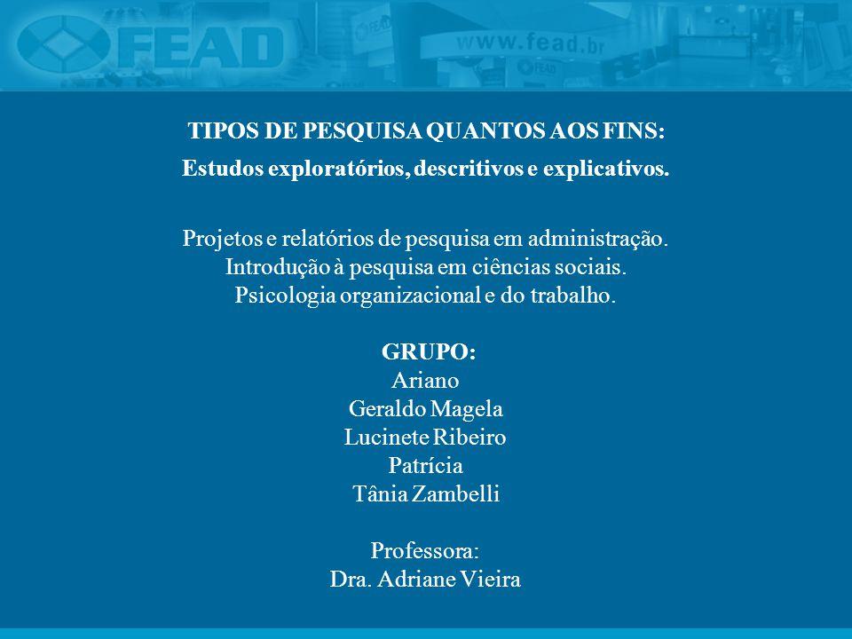 TIPOS DE PESQUISA QUANTOS AOS FINS: Estudos exploratórios, descritivos e explicativos. Projetos e relatórios de pesquisa em administração. Introdução