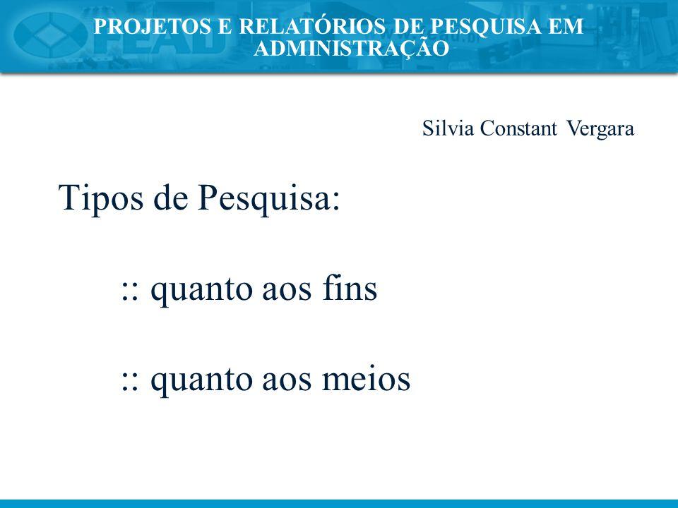 PROJETOS E RELATÓRIOS DE PESQUISA EM ADMINISTRAÇÃO Tipos de Pesquisa: :: quanto aos fins :: quanto aos meios Silvia Constant Vergara