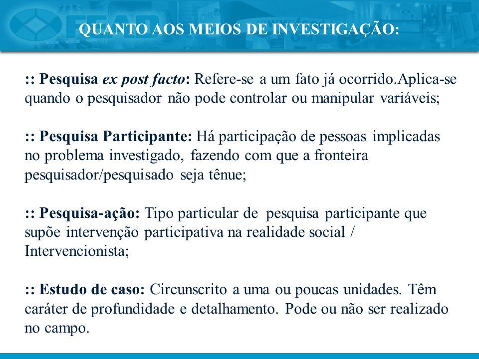 QUANTO AOS MEIOS DE INVESTIGAÇÃO: :: Pesquisa ex post facto: Refere-se a um fato já ocorrido.Aplica-se quando o pesquisador não pode controlar ou mani